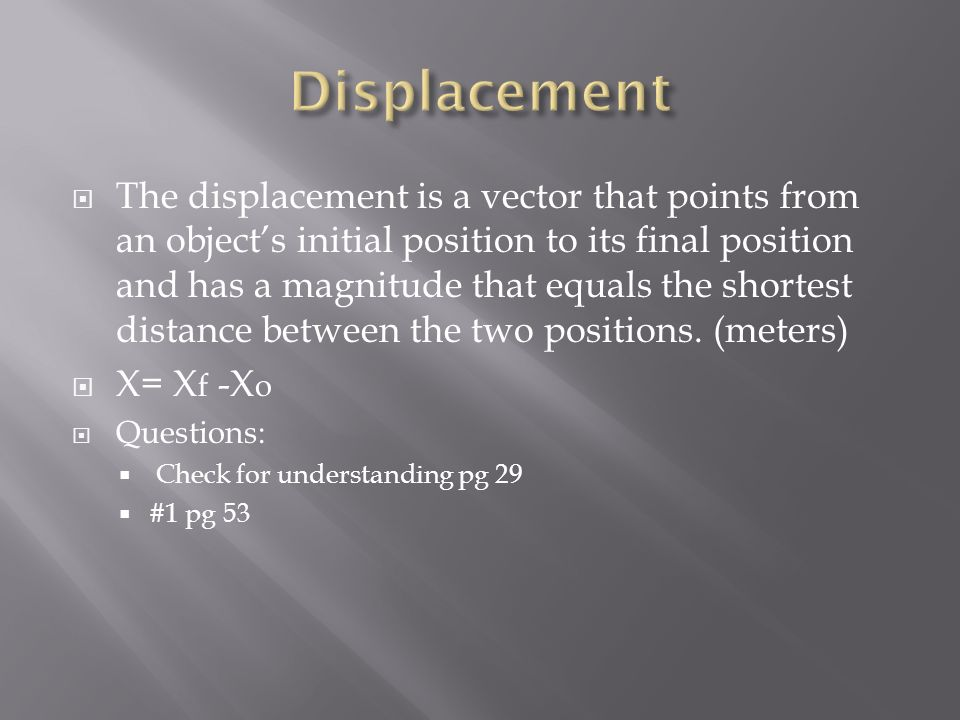  The displacement is a vector that points from an object's initial position to its final position and has a magnitude that equals the shortest distance between the two positions.