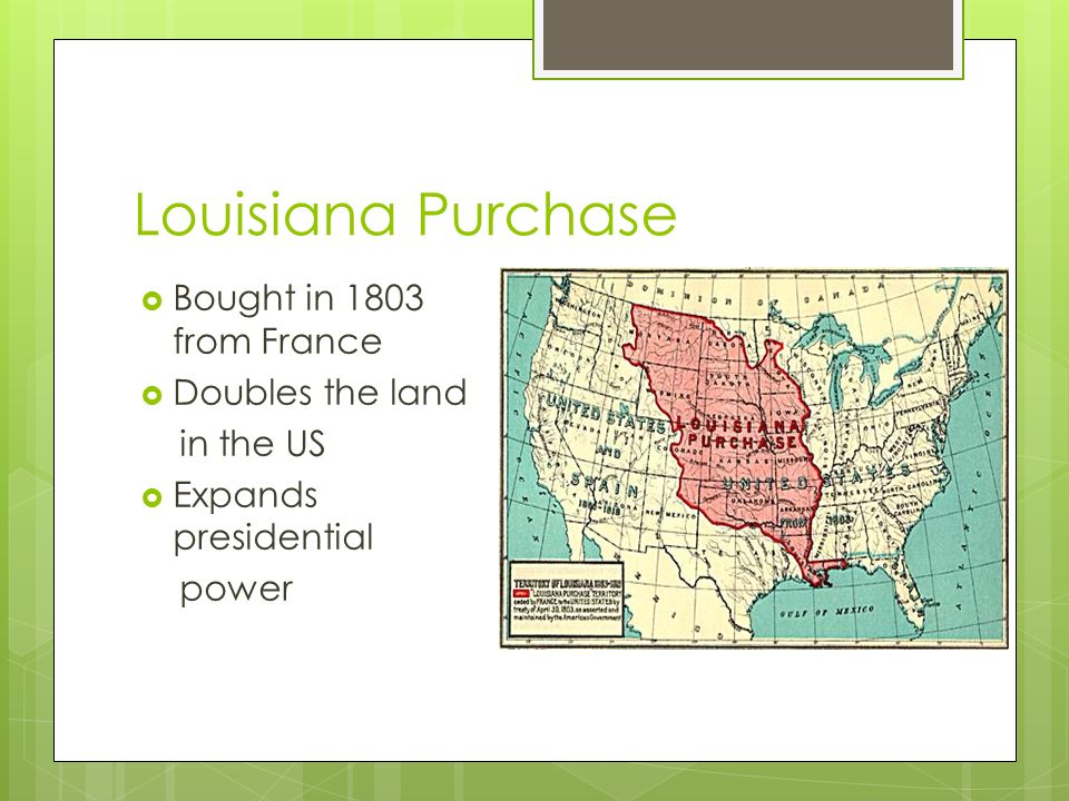  Bought in 1803 from France  Doubles the land in the US  Expands presidential power