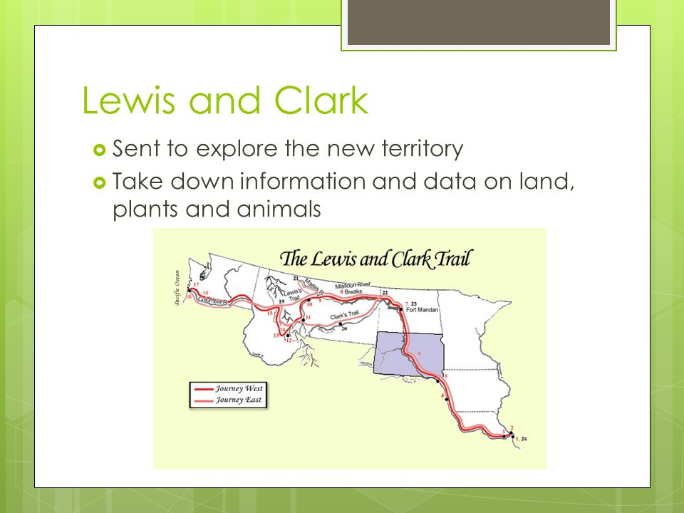 Lewis and Clark  Sent to explore the new territory  Take down information and data on land, plants and animals