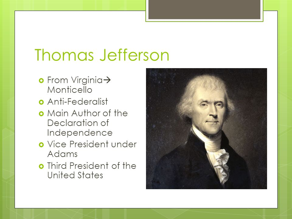 Thomas Jefferson  From Virginia  Monticello  Anti-Federalist  Main Author of the Declaration of Independence  Vice President under Adams  Third President of the United States