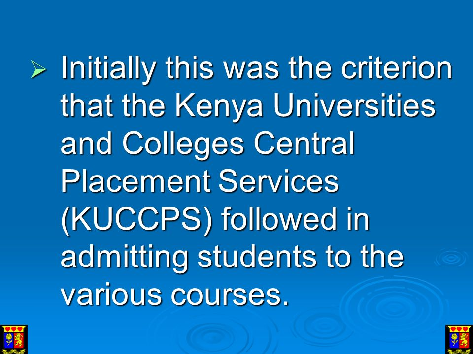  Initially this was the criterion that the Kenya Universities and Colleges Central Placement Services (KUCCPS) followed in admitting students to the various courses.