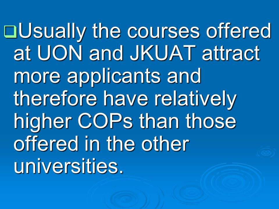  Usually the courses offered at UON and JKUAT attract more applicants and therefore have relatively higher COPs than those offered in the other universities.