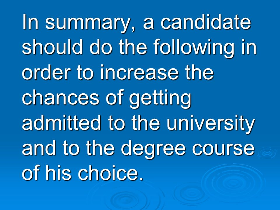 In summary, a candidate should do the following in order to increase the chances of getting admitted to the university and to the degree course of his choice.