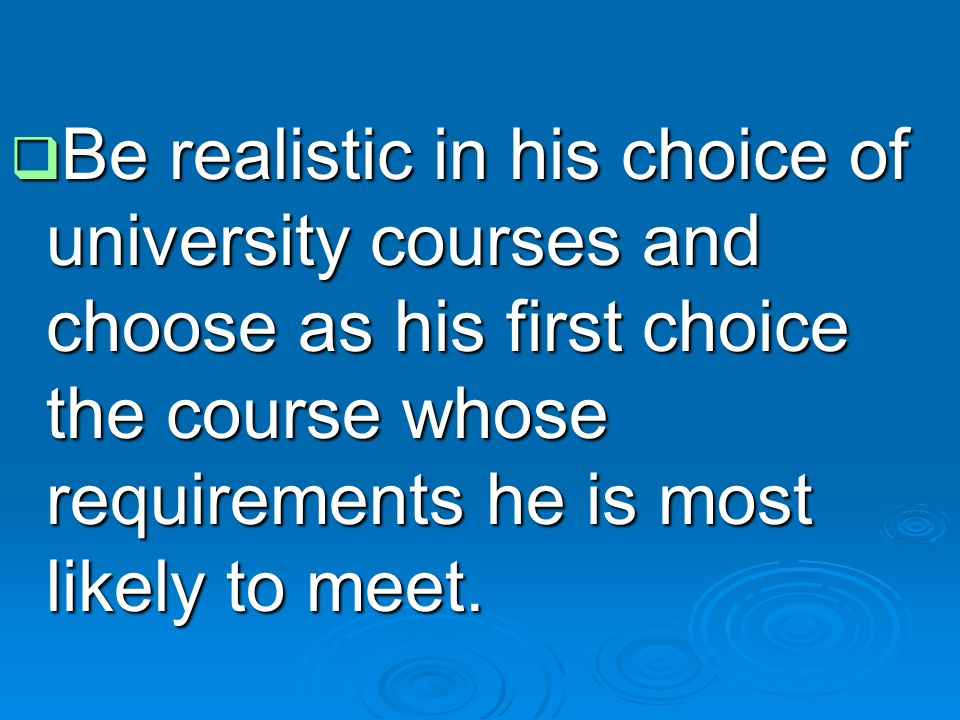  Be realistic in his choice of university courses and choose as his first choice the course whose requirements he is most likely to meet.