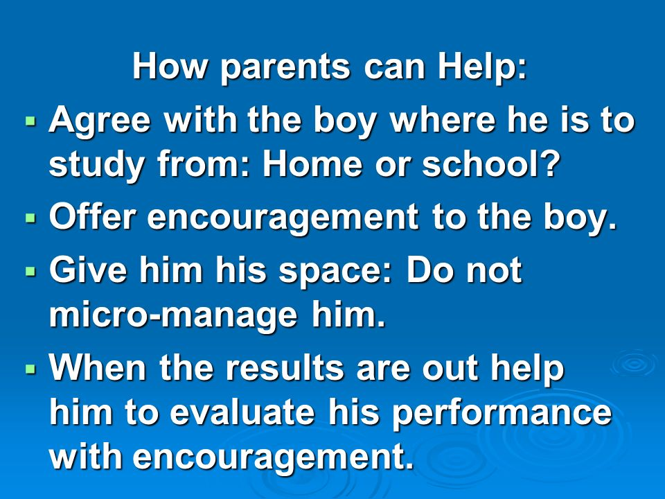How parents can Help:  Agree with the boy where he is to study from: Home or school.