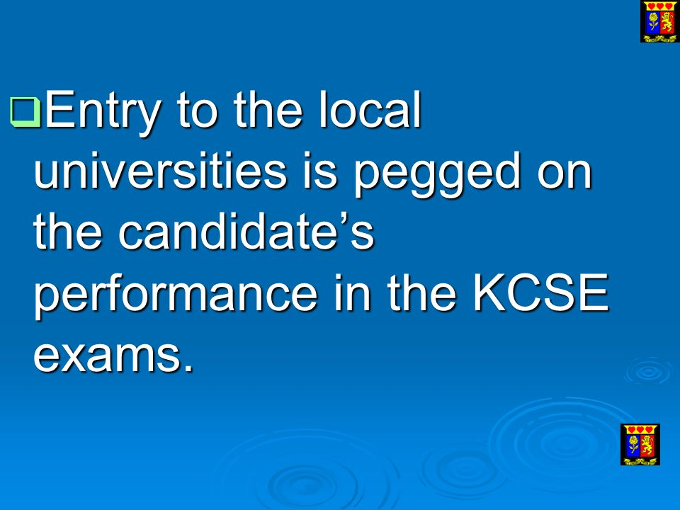  Entry to the local universities is pegged on the candidate's performance in the KCSE exams.