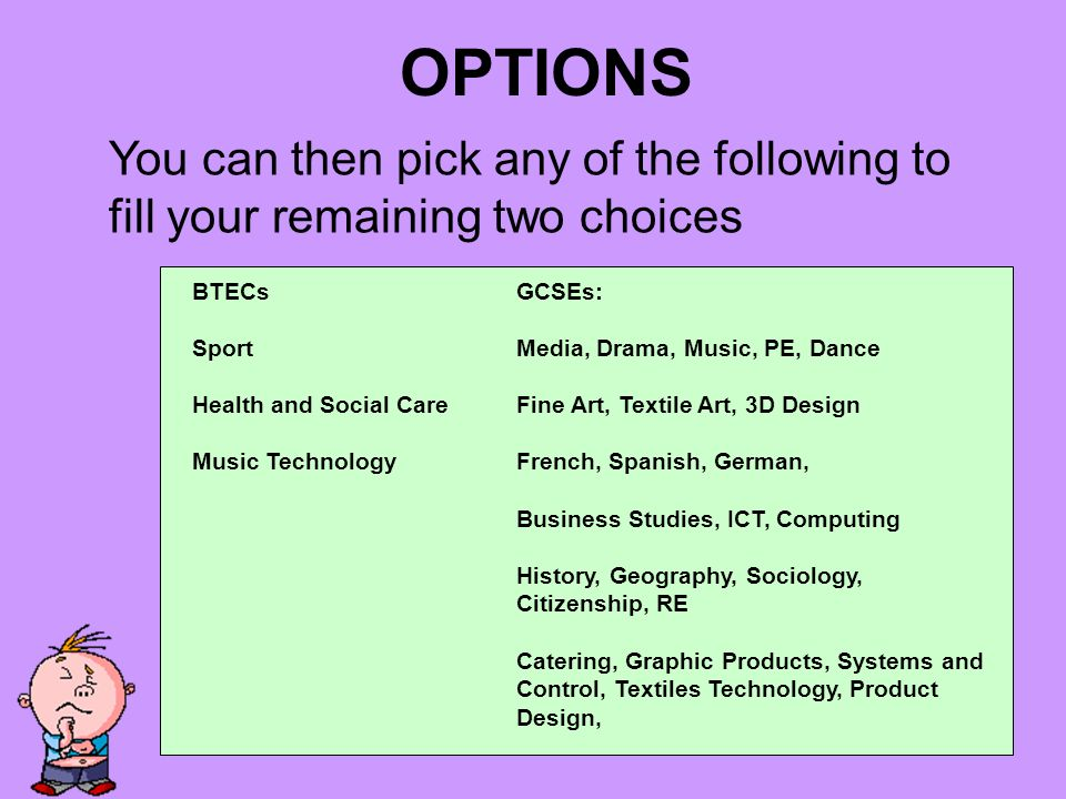 OPTIONS BTECs Sport Health and Social Care Music Technology GCSEs: Media, Drama, Music, PE, Dance Fine Art, Textile Art, 3D Design French, Spanish, German, Business Studies, ICT, Computing History, Geography, Sociology, Citizenship, RE Catering, Graphic Products, Systems and Control, Textiles Technology, Product Design, You can then pick any of the following to fill your remaining two choices