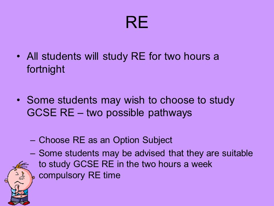RE All students will study RE for two hours a fortnight Some students may wish to choose to study GCSE RE – two possible pathways –Choose RE as an Option Subject –Some students may be advised that they are suitable to study GCSE RE in the two hours a week compulsory RE time