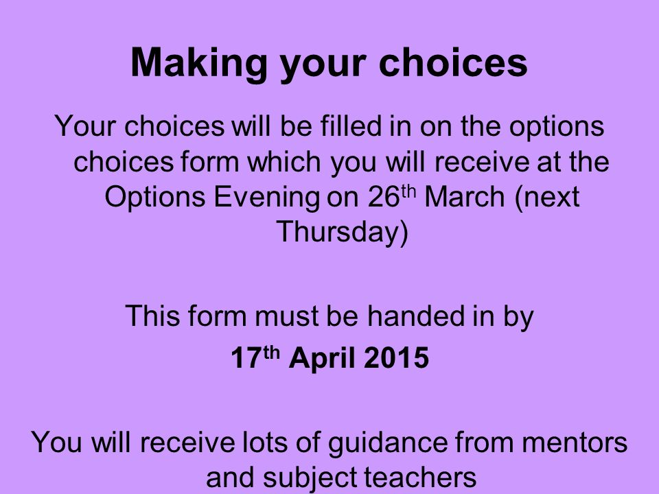 Making your choices Your choices will be filled in on the options choices form which you will receive at the Options Evening on 26 th March (next Thursday) This form must be handed in by 17 th April 2015 You will receive lots of guidance from mentors and subject teachers