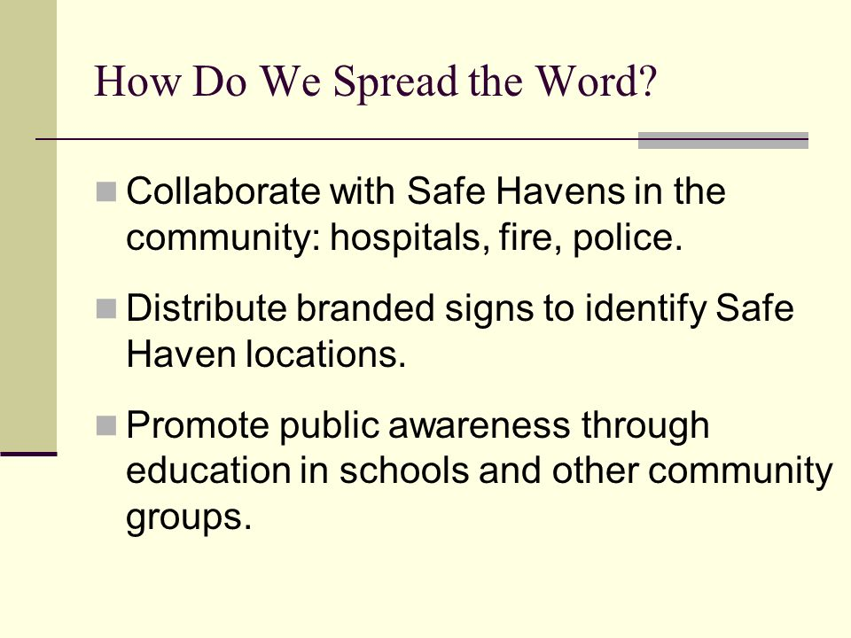 How Do We Spread the Word. Collaborate with Safe Havens in the community: hospitals, fire, police.