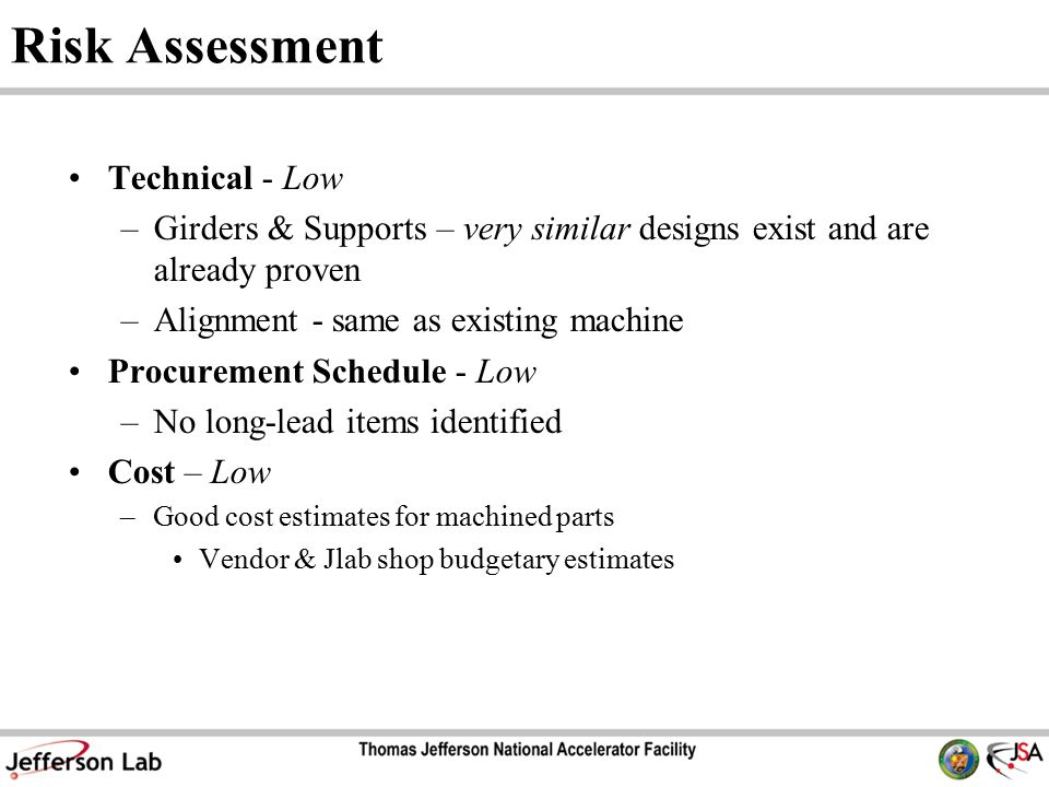 Risk Assessment Technical - Low –Girders & Supports – very similar designs exist and are already proven –Alignment - same as existing machine Procurement Schedule - Low –No long-lead items identified Cost – Low –Good cost estimates for machined parts Vendor & Jlab shop budgetary estimates