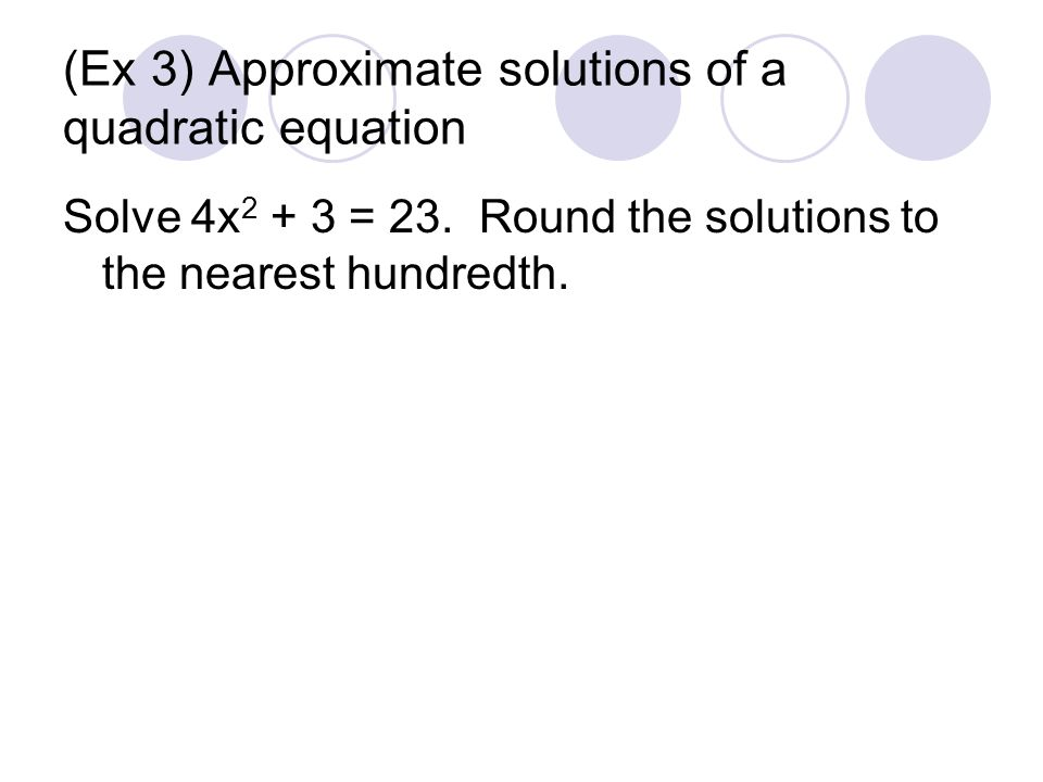 (Ex 3) Approximate solutions of a quadratic equation Solve 4x = 23.