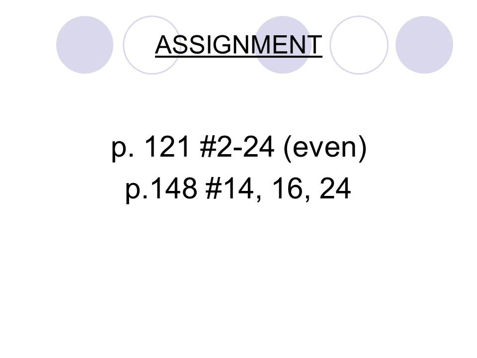 ASSIGNMENT p. 121 #2-24 (even) p.148 #14, 16, 24