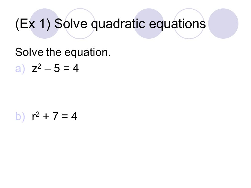 (Ex 1) Solve quadratic equations Solve the equation. a)z 2 – 5 = 4 b)r = 4