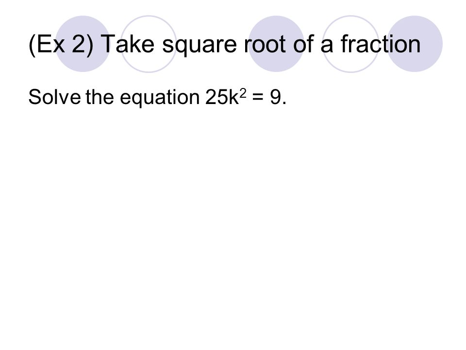 (Ex 2) Take square root of a fraction Solve the equation 25k 2 = 9.