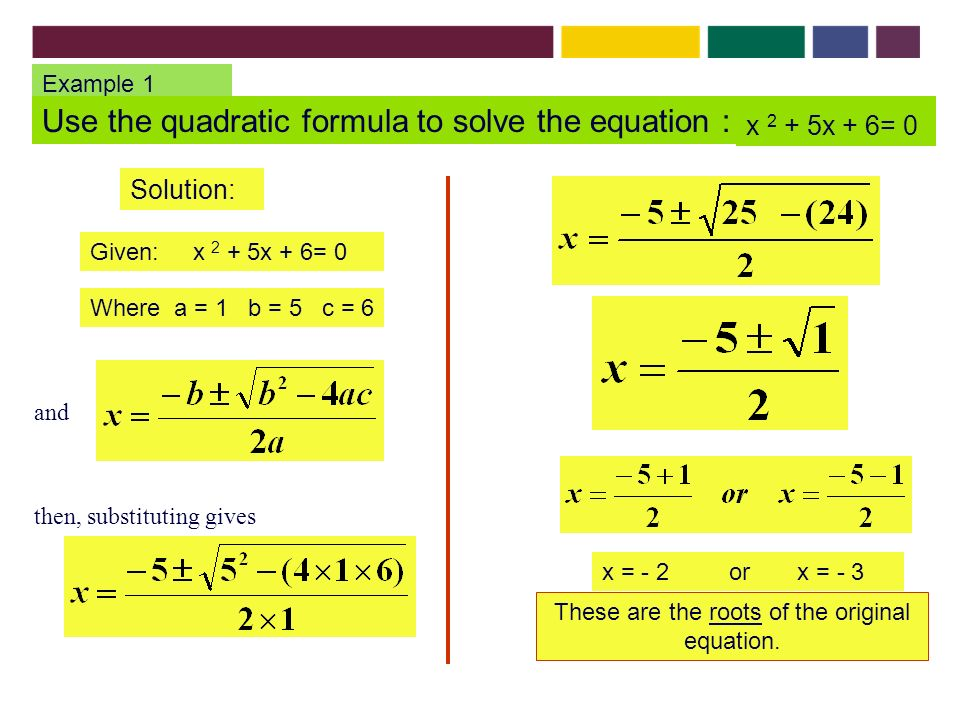 Example 1 Use the quadratic formula to solve the equation : x 2 + 5x + 6= 0 Solution: Given: x 2 + 5x + 6= 0 Where a = 1 b = 5 c = 6 x = - 2 or x = - 3 These are the roots of the original equation.