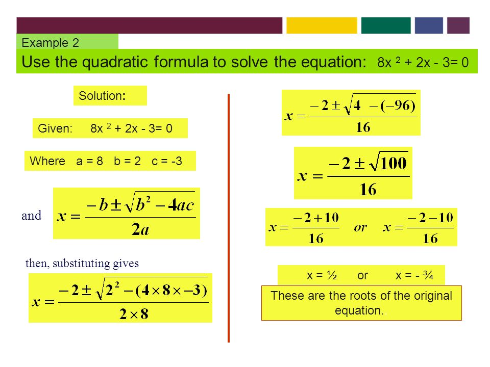 Example 2 Use the quadratic formula to solve the equation: 8x 2 + 2x - 3= 0 Solution: Given: 8x 2 + 2x - 3= 0 Where a = 8 b = 2 c = -3 x = ½ or x = - ¾ These are the roots of the original equation..
