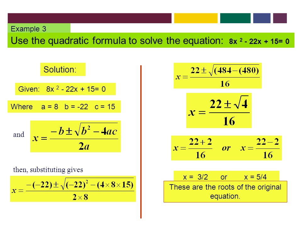 Example 3 Use the quadratic formula to solve the equation: 8x x + 15= 0 Solution: Given: 8x x + 15= 0 Where a = 8 b = -22 c = 15 x = 3/2 or x = 5/4 These are the roots of the original equation.