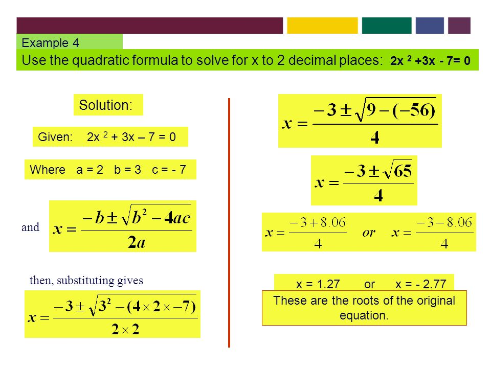 Example 4 Use the quadratic formula to solve for x to 2 decimal places: 2x 2 +3x - 7= 0 Solution: Given: 2x 2 + 3x – 7 = 0 Where a = 2 b = 3 c = - 7 x = 1.27 or x = These are the roots of the original equation.