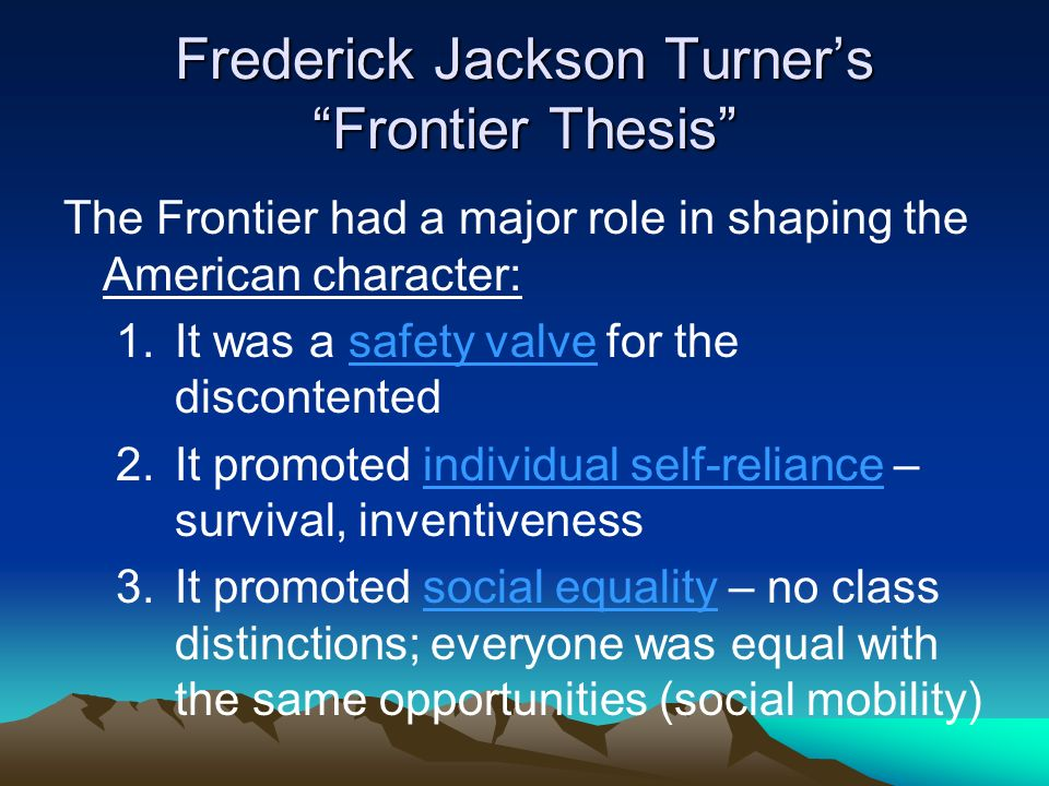 what was frederick jackson turner frontier thesis 1: read frederick jackson turner's 1893 frontier thesis above and summarize its main tenets what exactly is the frontier thesis how is it a product of its time, and how do you account for its extraordinary resilience in both american historiography and.