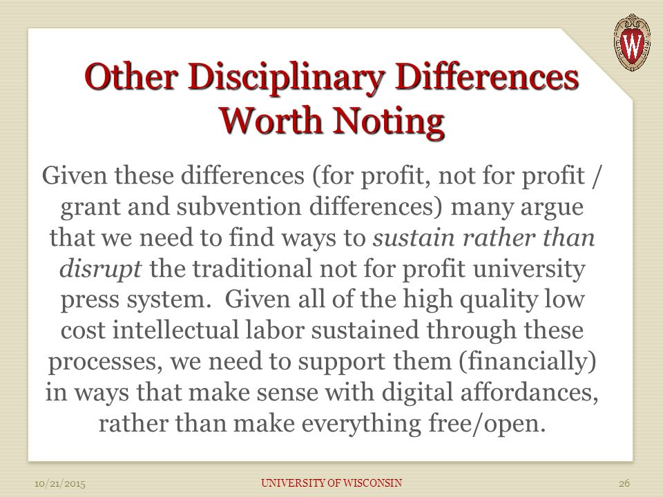 Other Disciplinary Differences Worth Noting Given these differences (for profit, not for profit / grant and subvention differences) many argue that we need to find ways to sustain rather than disrupt the traditional not for profit university press system.