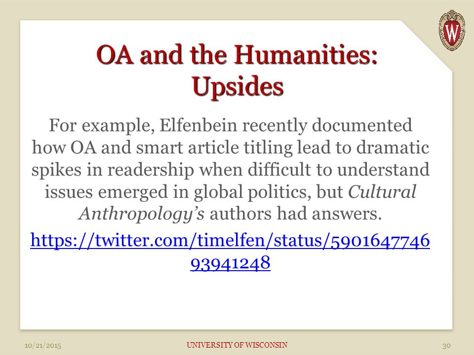 OA and the Humanities: Upsides For example, Elfenbein recently documented how OA and smart article titling lead to dramatic spikes in readership when difficult to understand issues emerged in global politics, but Cultural Anthropology's authors had answers.