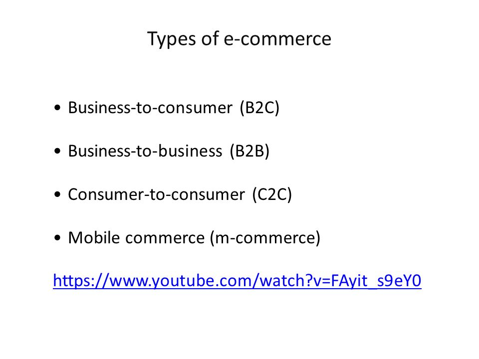 Business-to-consumer (B2C) Business-to-business (B2B) Consumer-to-consumer (C2C) Mobile commerce (m-commerce) https://www.youtube.com/watch?v=FAyit_s9