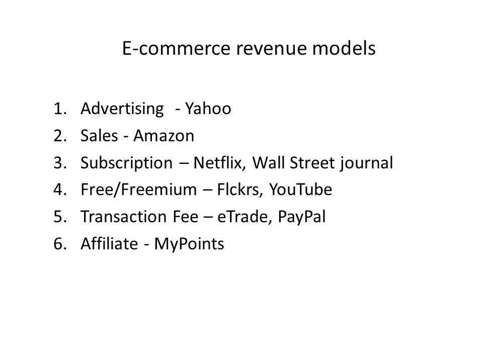 1.Advertising - Yahoo 2.Sales - Amazon 3.Subscription – Netflix, Wall Street journal 4.Free/Freemium – Flckrs, YouTube 5.Transaction Fee – eTrade, PayPal 6.Affiliate - MyPoints E-commerce revenue models