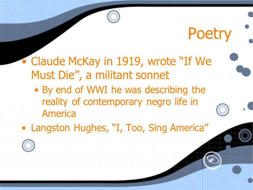 Poetry Claude McKay in 1919, wrote If We Must Die , a militant sonnet By end of WWI he was describing the reality of contemporary negro life in America Langston Hughes, I, Too, Sing America Claude McKay in 1919, wrote If We Must Die , a militant sonnet By end of WWI he was describing the reality of contemporary negro life in America Langston Hughes, I, Too, Sing America