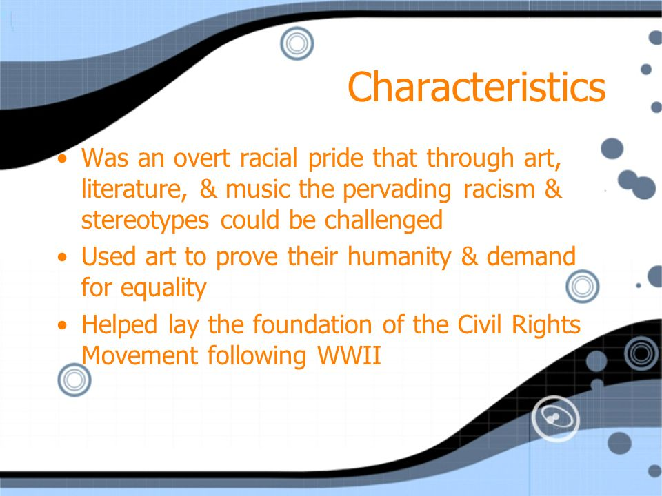 Characteristics Was an overt racial pride that through art, literature, & music the pervading racism & stereotypes could be challenged Used art to prove their humanity & demand for equality Helped lay the foundation of the Civil Rights Movement following WWII Was an overt racial pride that through art, literature, & music the pervading racism & stereotypes could be challenged Used art to prove their humanity & demand for equality Helped lay the foundation of the Civil Rights Movement following WWII