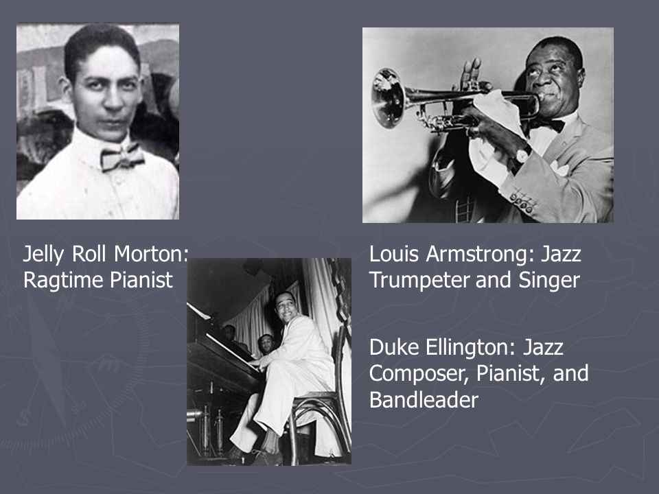 Jelly Roll Morton: Ragtime Pianist Louis Armstrong: Jazz Trumpeter and Singer Duke Ellington: Jazz Composer, Pianist, and Bandleader