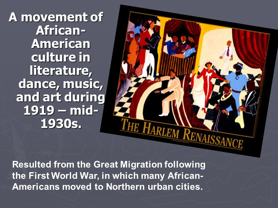 A movement of African- American culture in literature, dance, music, and art during 1919 – mid- 1930s.