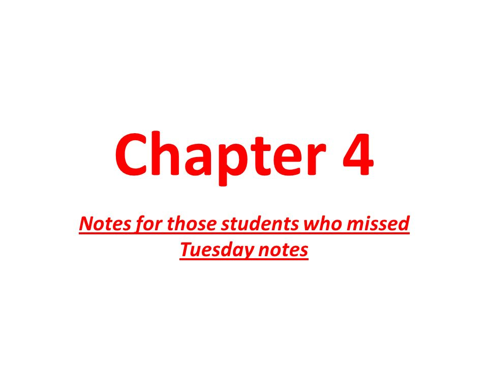 Chapter 4 Notes for those students who missed Tuesday notes