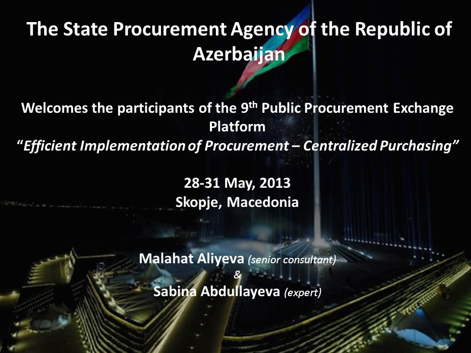 The State Procurement Agency of the Republic of Azerbaijan Welcomes the participants of the 9 th Public Procurement Exchange Platform Efficient Implementation of Procurement – Centralized Purchasing May, 2013 Skopje, Macedonia Malahat Aliyeva (senior consultant) & Sabina Abdullayeva (expert)