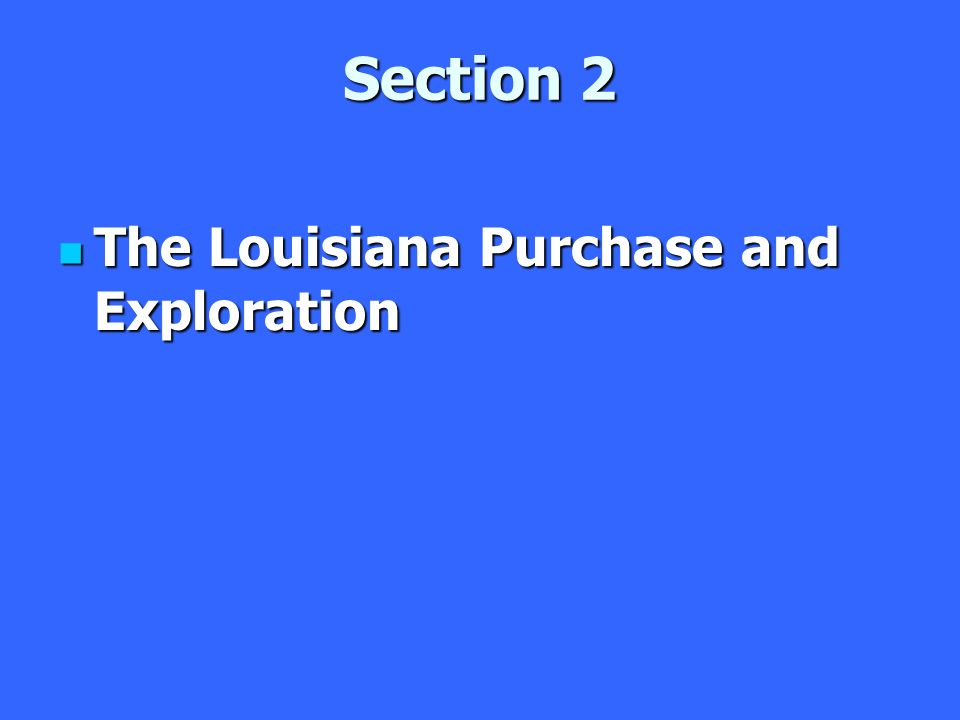 Section 2 The Louisiana Purchase and Exploration The Louisiana Purchase and Exploration