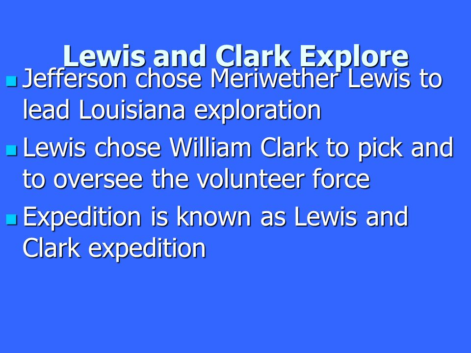 Lewis and Clark Explore Jefferson chose Meriwether Lewis to lead Louisiana exploration Jefferson chose Meriwether Lewis to lead Louisiana exploration Lewis chose William Clark to pick and to oversee the volunteer force Lewis chose William Clark to pick and to oversee the volunteer force Expedition is known as Lewis and Clark expedition Expedition is known as Lewis and Clark expedition