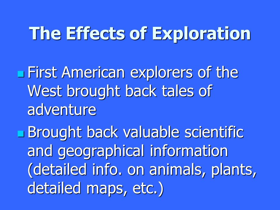 The Effects of Exploration First American explorers of the West brought back tales of adventure First American explorers of the West brought back tales of adventure Brought back valuable scientific and geographical information (detailed info.
