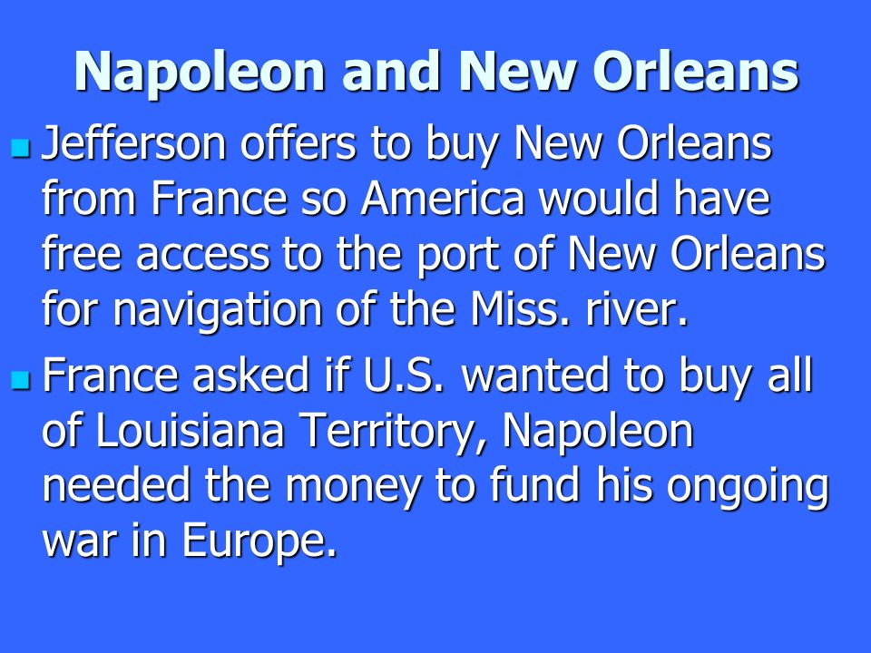 Napoleon and New Orleans Jefferson offers to buy New Orleans from France so America would have free access to the port of New Orleans for navigation of the Miss.