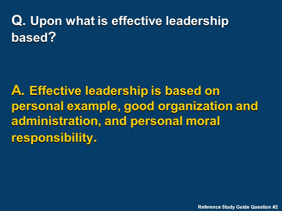 Q. Upon what is effective leadership based ? A. Effective leadership is based on personal example, good organization and administration, and personal