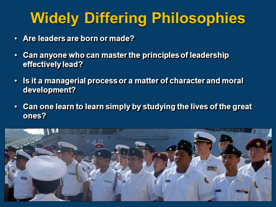Widely Differing Philosophies Are leaders are born or made? Can anyone who can master the principles of leadership effectively lead? Is it a manageria