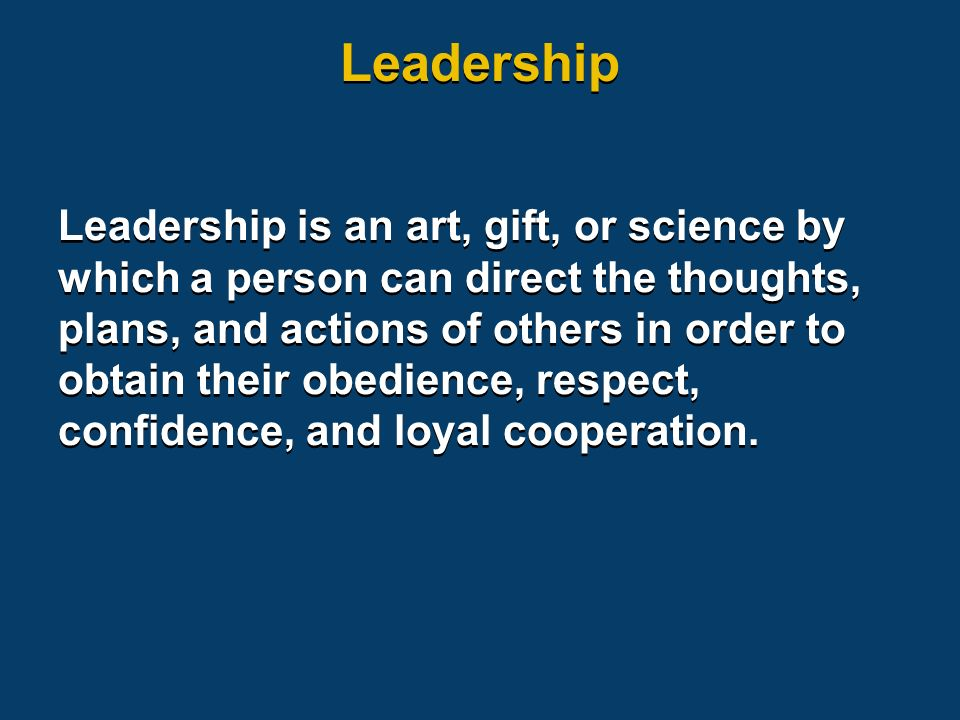 Leadership is an art, gift, or science by which a person can direct the thoughts, plans, and actions of others in order to obtain their obedience, respect, confidence, and loyal cooperation.