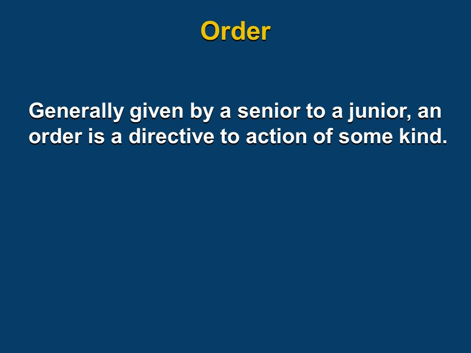 Generally given by a senior to a junior, an order is a directive to action of some kind. Order