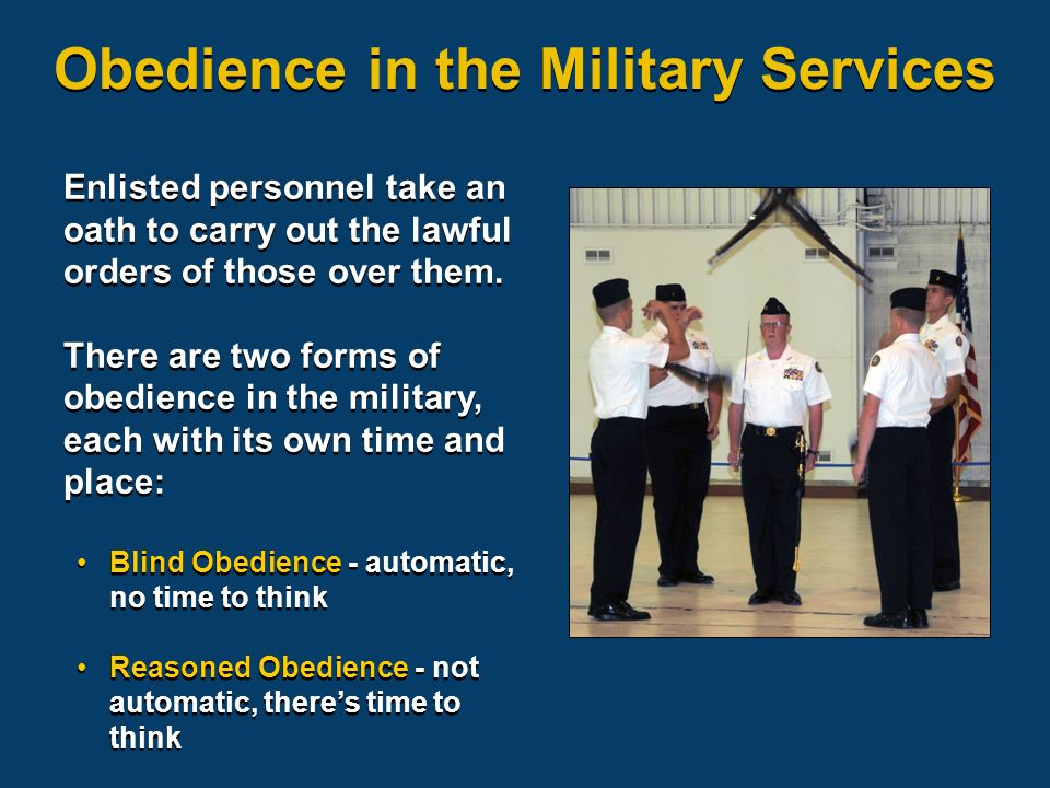 Obedience in the Military Services Enlisted personnel take an oath to carry out the lawful orders of those over them.