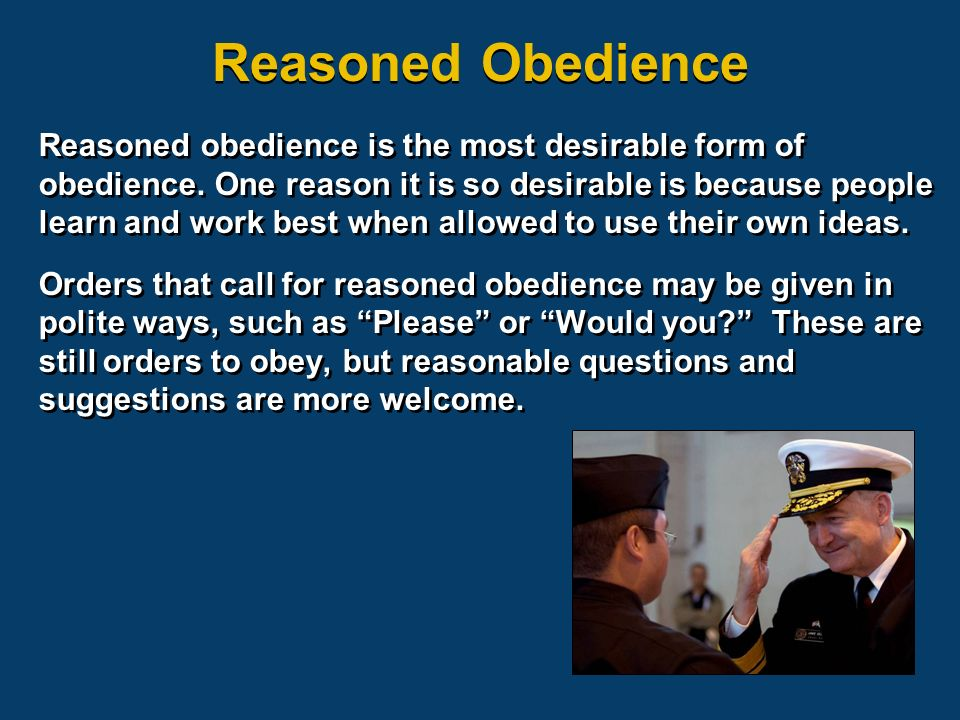 Reasoned obedience is the most desirable form of obedience. One reason it is so desirable is because people learn and work best when allowed to use th
