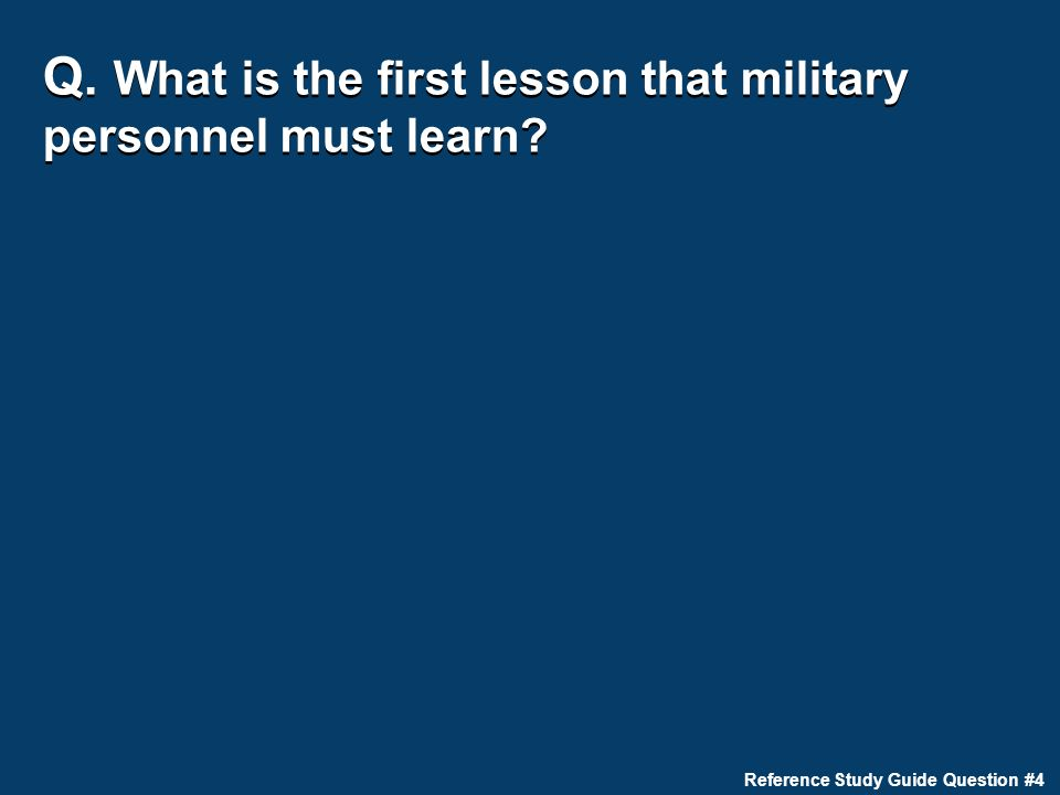 Q. What is the first lesson that military personnel must learn Reference Study Guide Question #4