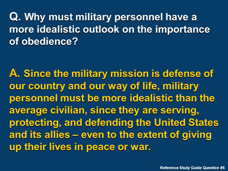 Q. Why must military personnel have a more idealistic outlook on the importance of obedience? A. Since the military mission is defense of our country