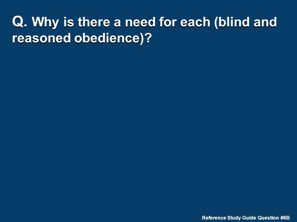 Q. Why is there a need for each (blind and reasoned obedience) Reference Study Guide Question #6B