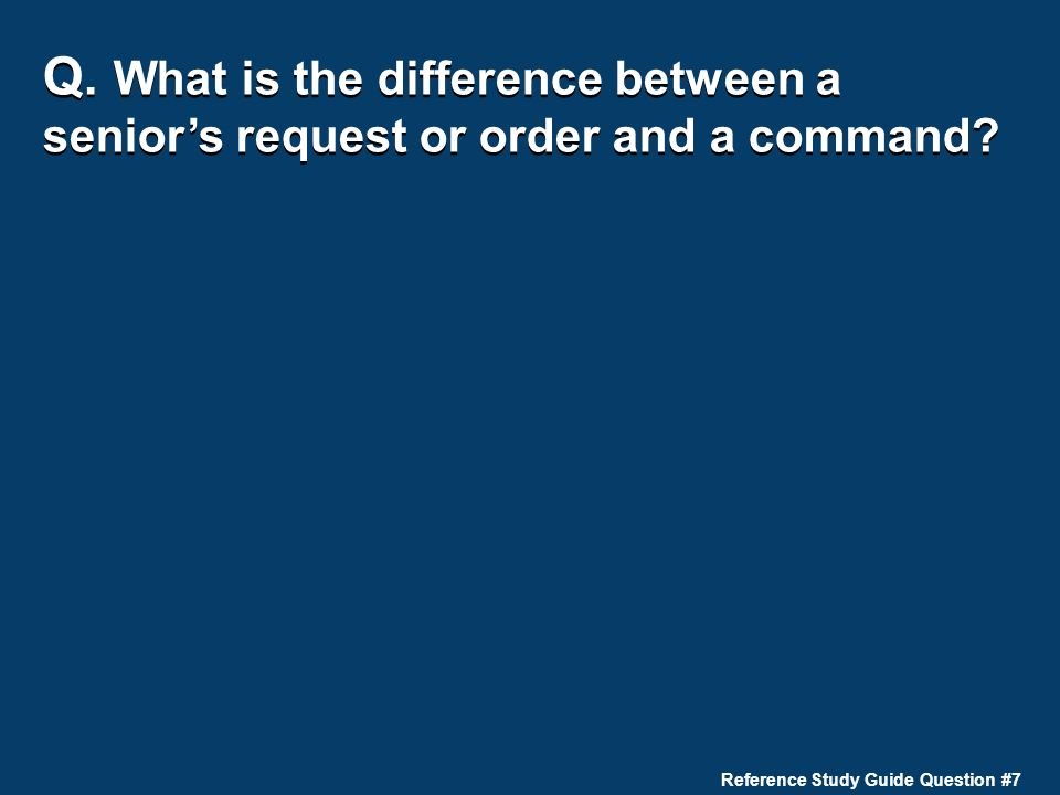 Q. What is the difference between a senior's request or order and a command? Reference Study Guide Question #7