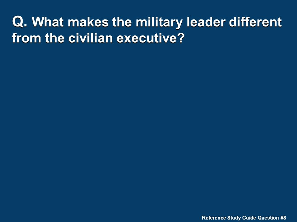 Q. What makes the military leader different from the civilian executive? Reference Study Guide Question #8