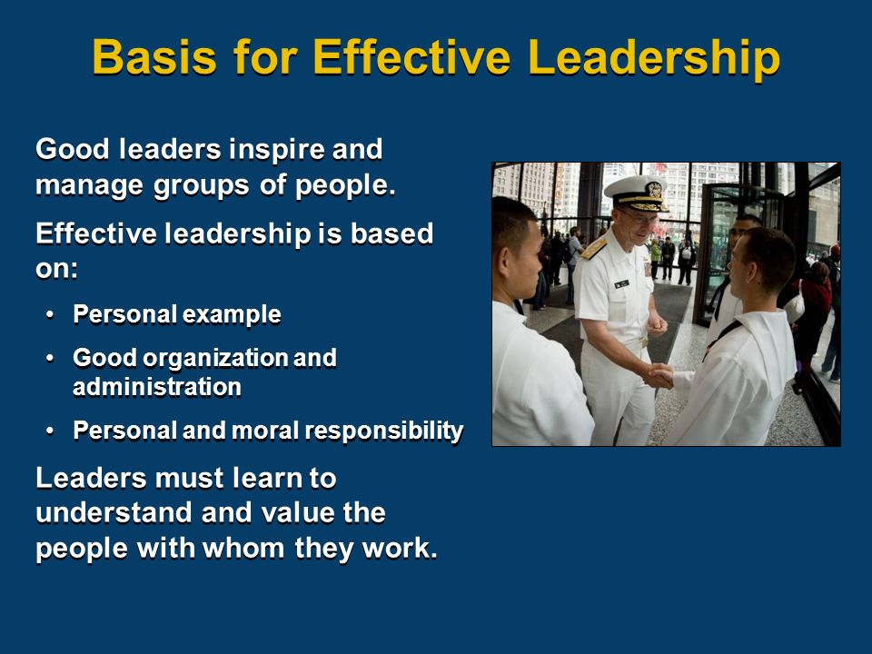 Good leaders inspire and manage groups of people. Effective leadership is based on: Personal example Good organization and administration Personal and